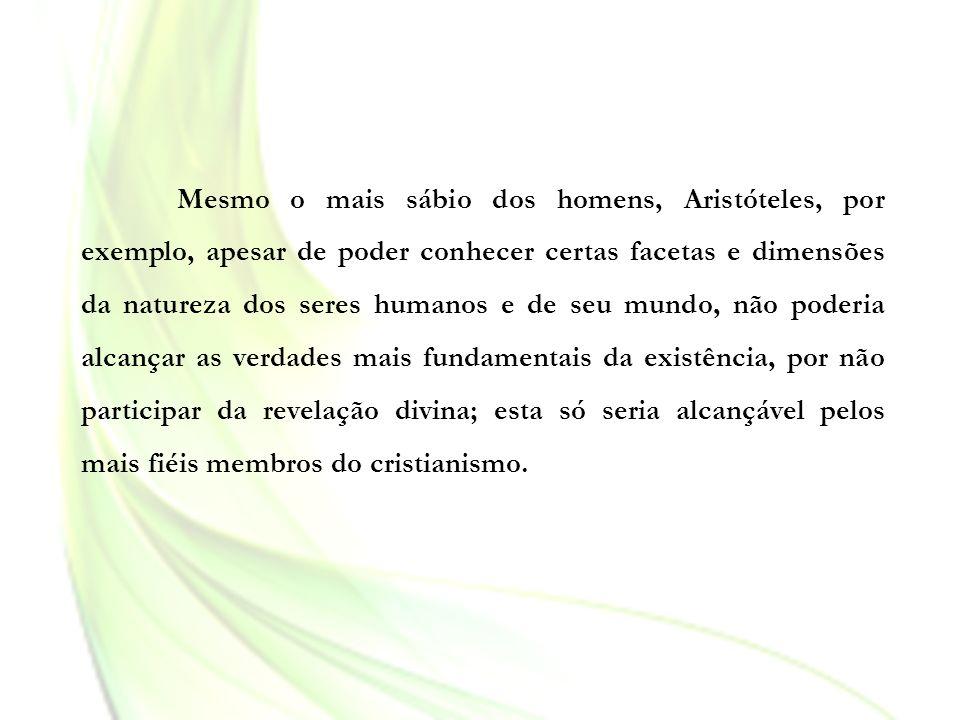 Mesmo o mais sábio dos homens, Aristóteles, por exemplo, apesar de poder conhecer certas facetas e dimensões da natureza dos seres humanos e de seu mu