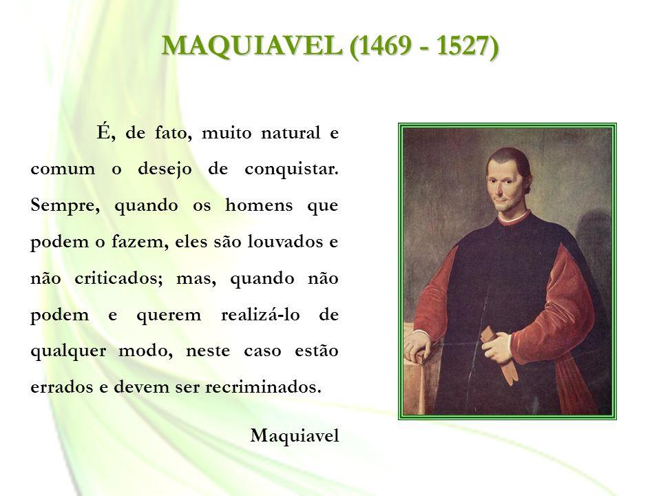 MAQUIAVEL (1469 - 1527) É, de fato, muito natural e comum o desejo de conquistar. Sempre, quando os homens que podem o fazem, eles são louvados e não
