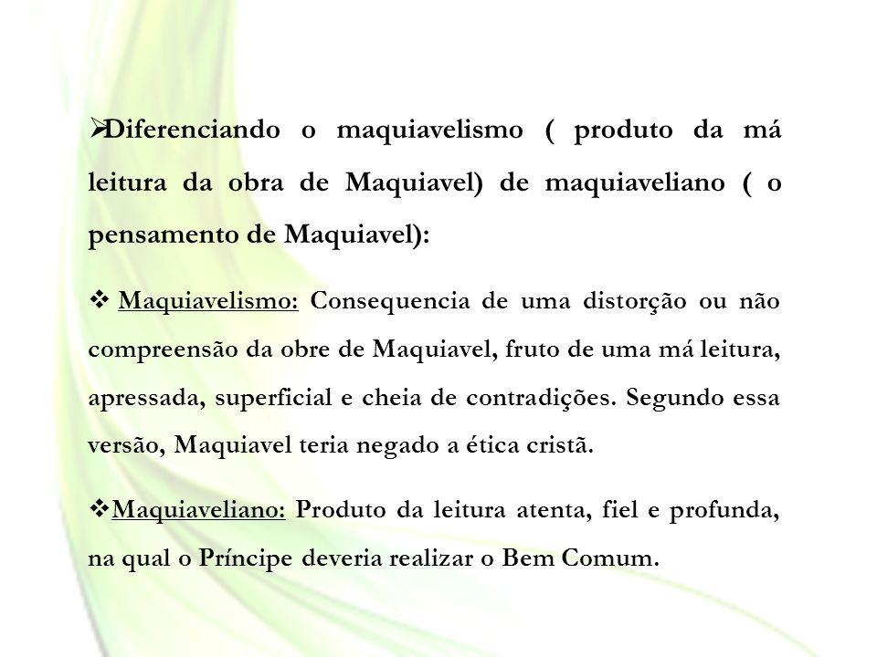 Diferenciando o maquiavelismo ( produto da má leitura da obra de Maquiavel) de maquiaveliano ( o pensamento de Maquiavel): Maquiavelismo: Consequencia