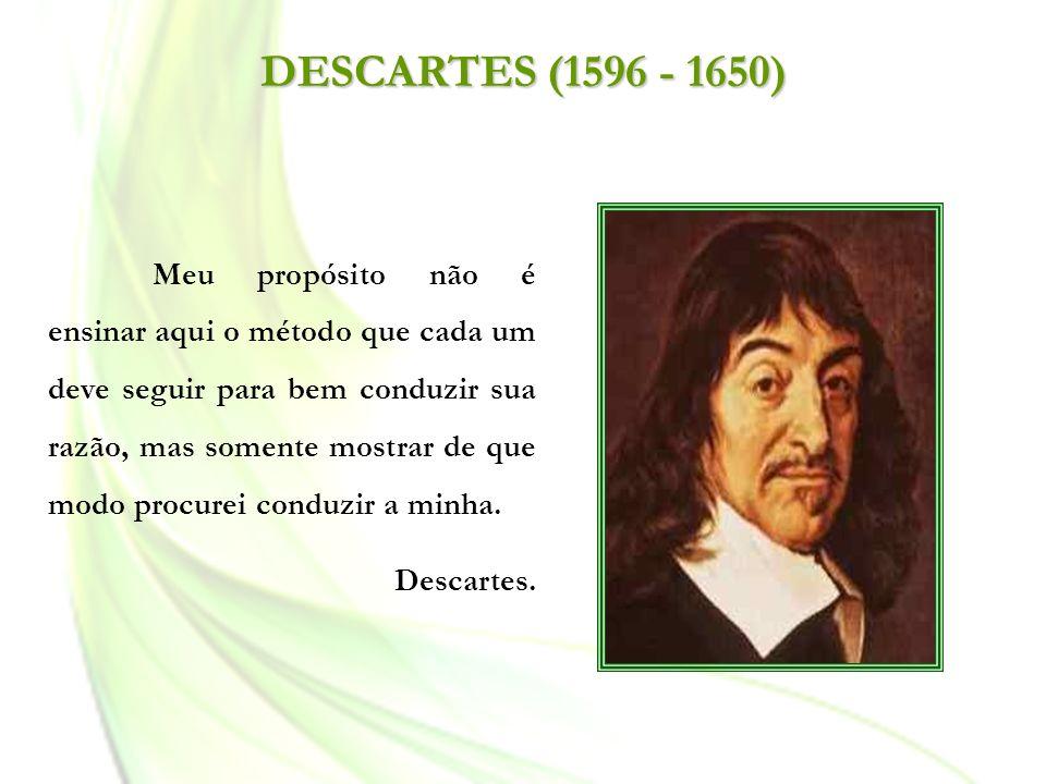 DESCARTES (1596 - 1650) Meu propósito não é ensinar aqui o método que cada um deve seguir para bem conduzir sua razão, mas somente mostrar de que modo