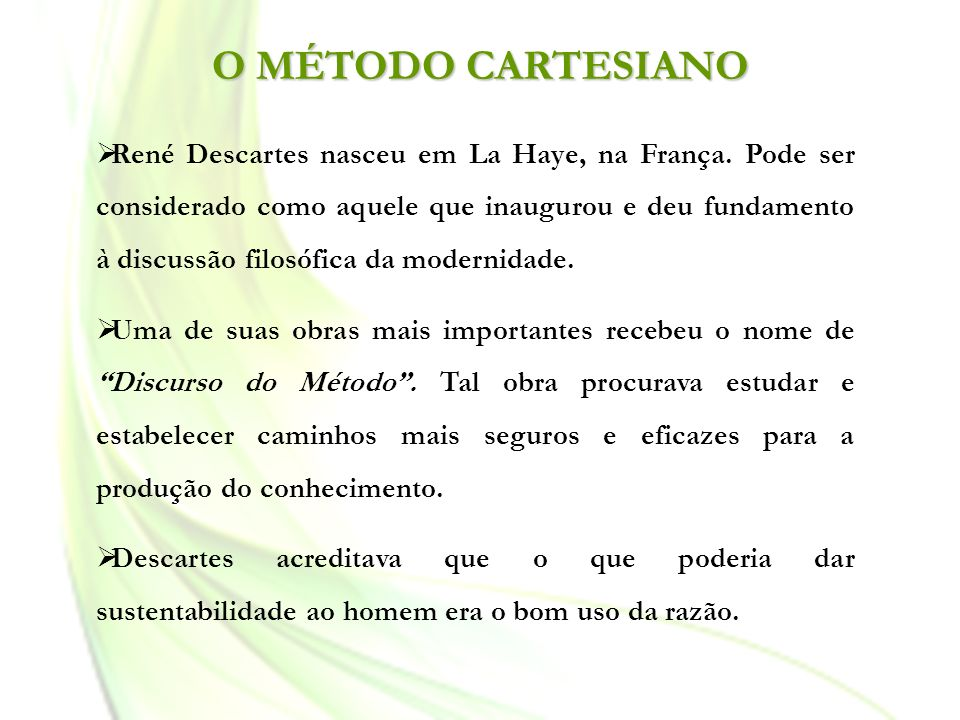 O MÉTODO CARTESIANO René Descartes nasceu em La Haye, na França. Pode ser considerado como aquele que inaugurou e deu fundamento à discussão filosófic