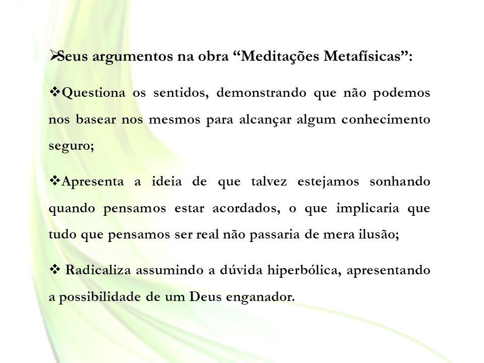 Seus argumentos na obra Meditações Metafísicas: Questiona os sentidos, demonstrando que não podemos nos basear nos mesmos para alcançar algum conhecim