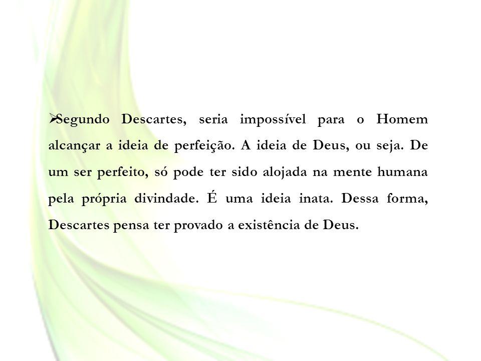 Segundo Descartes, seria impossível para o Homem alcançar a ideia de perfeição. A ideia de Deus, ou seja. De um ser perfeito, só pode ter sido alojada