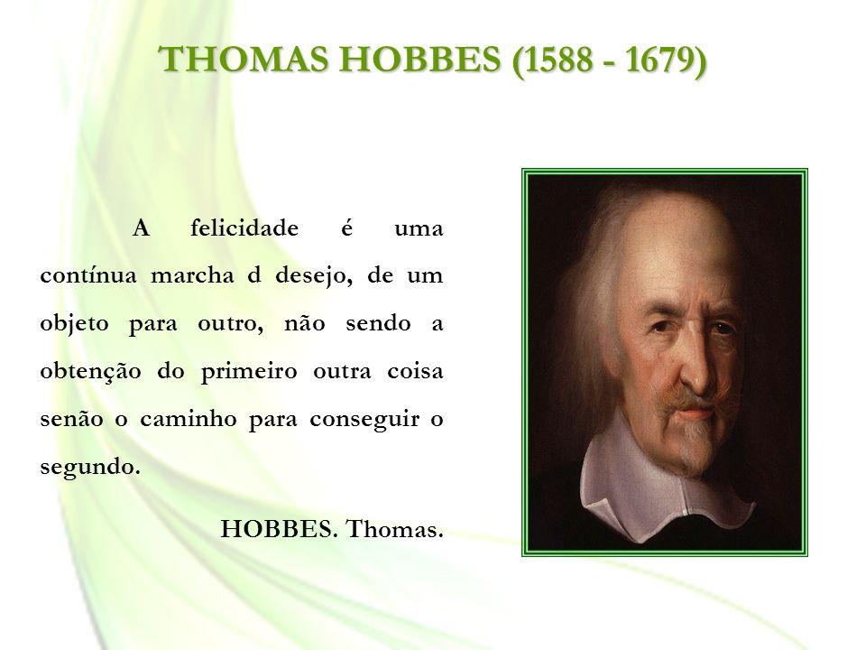 THOMAS HOBBES (1588 - 1679) A felicidade é uma contínua marcha d desejo, de um objeto para outro, não sendo a obtenção do primeiro outra coisa senão o