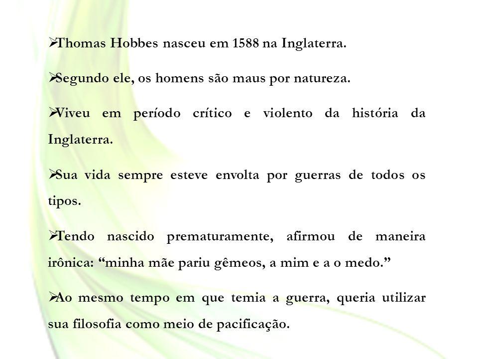 Thomas Hobbes nasceu em 1588 na Inglaterra. Segundo ele, os homens são maus por natureza. Viveu em período crítico e violento da história da Inglaterr