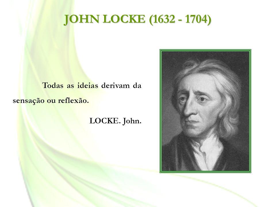 JOHN LOCKE (1632 - 1704) Todas as ideias derivam da sensação ou reflexão. LOCKE. John.