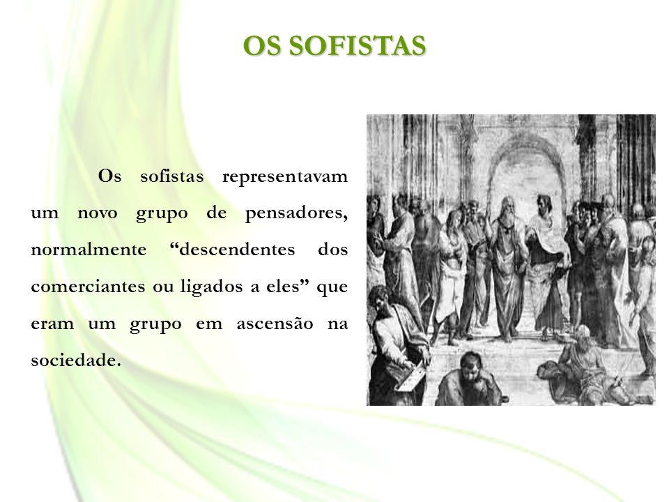 OS SOFISTAS Os sofistas representavam um novo grupo de pensadores, normalmente descendentes dos comerciantes ou ligados a eles que eram um grupo em as