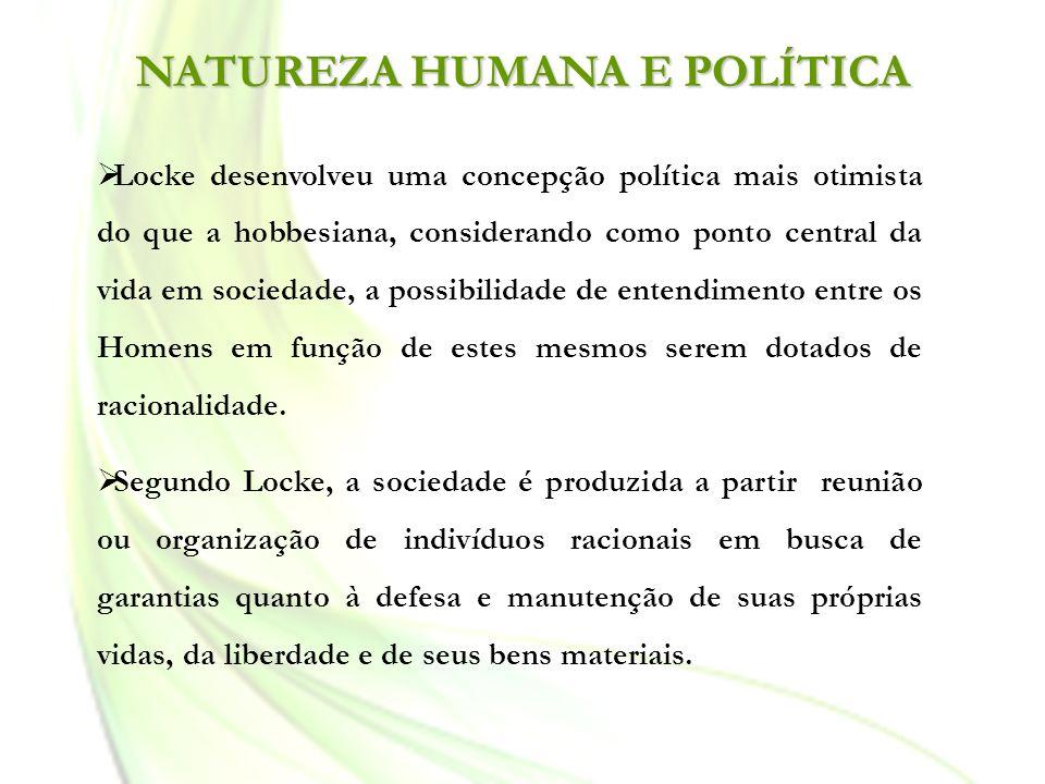 NATUREZA HUMANA E POLÍTICA Locke desenvolveu uma concepção política mais otimista do que a hobbesiana, considerando como ponto central da vida em soci