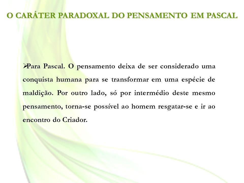O CARÁTER PARADOXAL DO PENSAMENTO EM PASCAL Para Pascal. O pensamento deixa de ser considerado uma conquista humana para se transformar em uma espécie