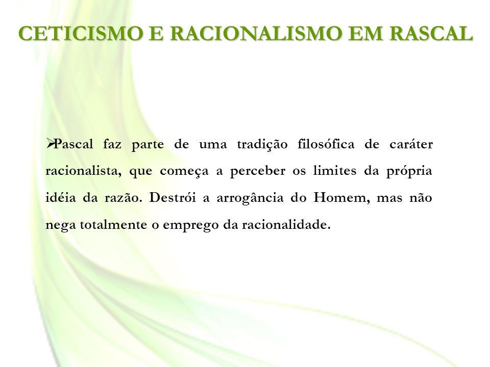 CETICISMO E RACIONALISMO EM RASCAL Pascal faz parte de uma tradição filosófica de caráter racionalista, que começa a perceber os limites da própria id