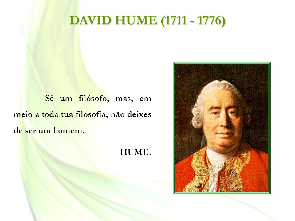 DAVID HUME (1711 - 1776) Sê um filósofo, mas, em meio a toda tua filosofia, não deixes de ser um homem. HUME.