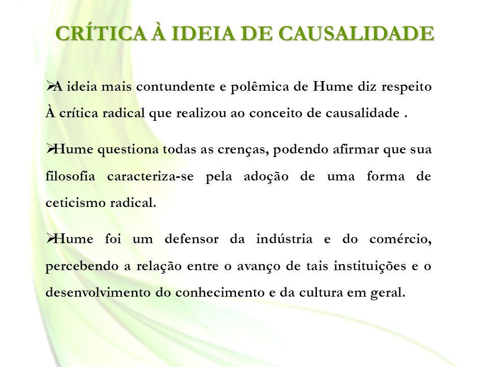CRÍTICA À IDEIA DE CAUSALIDADE A ideia mais contundente e polêmica de Hume diz respeito À crítica radical que realizou ao conceito de causalidade. Hum