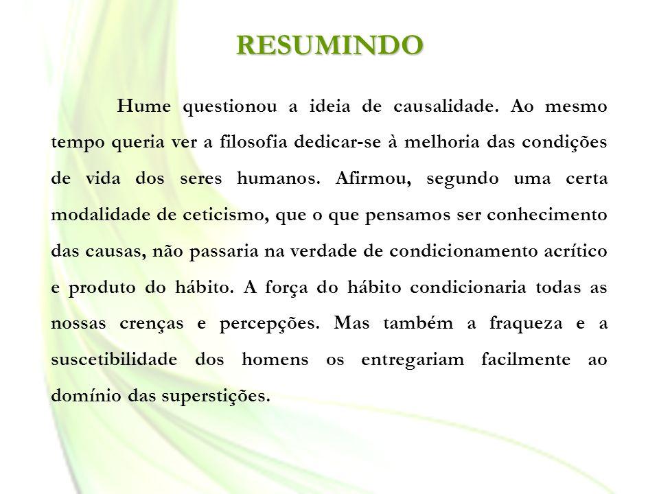 Hume questionou a ideia de causalidade. Ao mesmo tempo queria ver a filosofia dedicar-se à melhoria das condições de vida dos seres humanos. Afirmou,