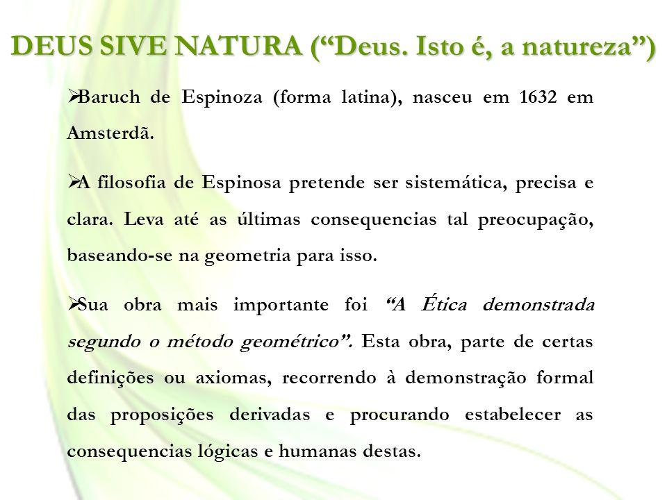 Baruch de Espinoza (forma latina), nasceu em 1632 em Amsterdã. A filosofia de Espinosa pretende ser sistemática, precisa e clara. Leva até as últimas