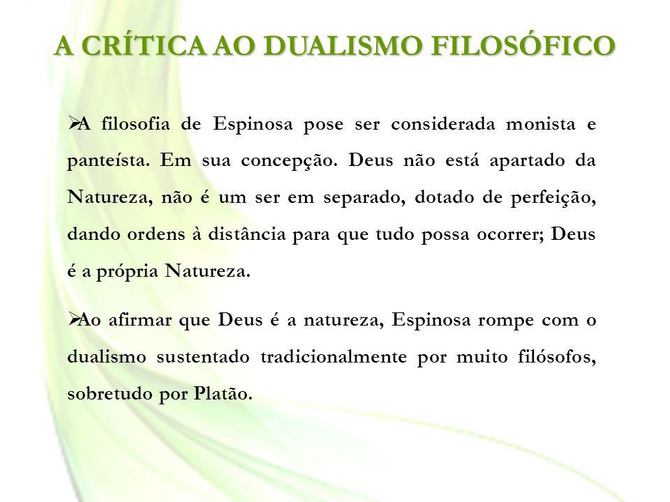 A CRÍTICA AO DUALISMO FILOSÓFICO A filosofia de Espinosa pose ser considerada monista e panteísta. Em sua concepção. Deus não está apartado da Naturez