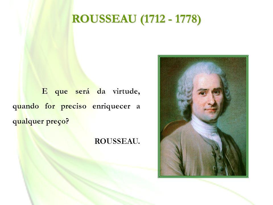 ROUSSEAU (1712 - 1778) E que será da virtude, quando for preciso enriquecer a qualquer preço? ROUSSEAU.