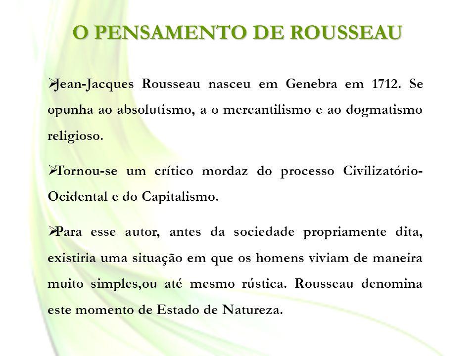 O PENSAMENTO DE ROUSSEAU Jean-Jacques Rousseau nasceu em Genebra em 1712. Se opunha ao absolutismo, a o mercantilismo e ao dogmatismo religioso. Torno