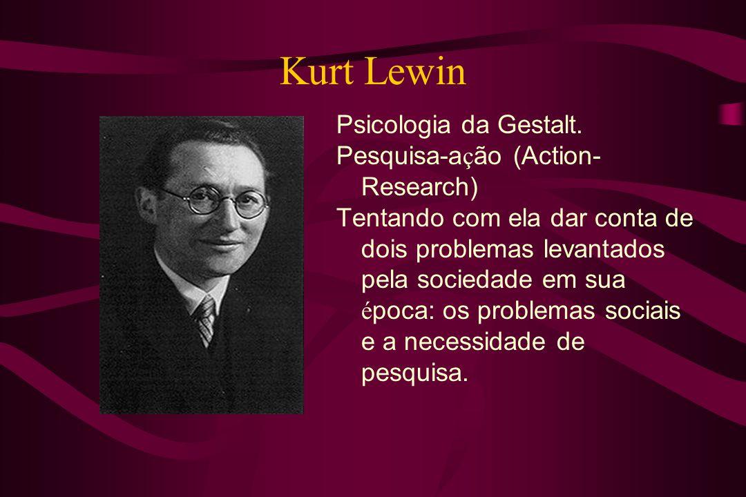 Kurt Lewin Psicologia da Gestalt. Pesquisa-a ç ão (Action- Research) Tentando com ela dar conta de dois problemas levantados pela sociedade em sua é p