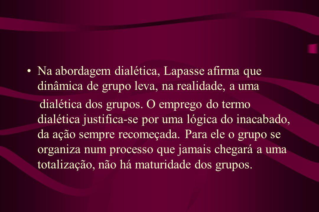 Na abordagem dialética, Lapasse afirma que dinâmica de grupo leva, na realidade, a uma dialética dos grupos. O emprego do termo dialética justifica-se