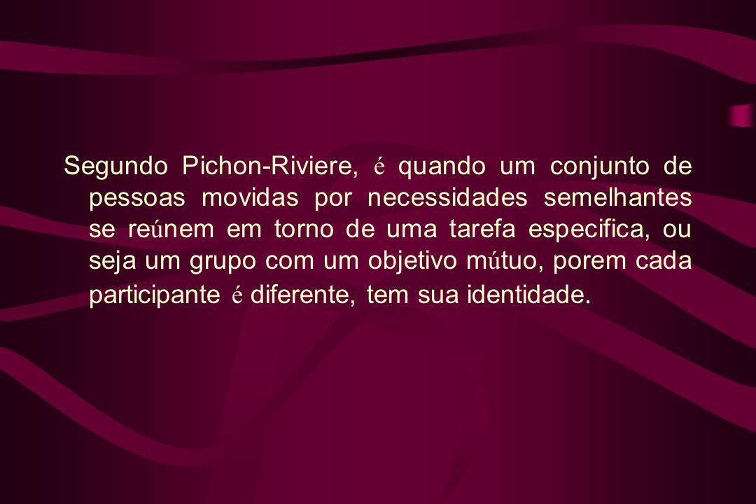 Segundo Pichon-Riviere, é quando um conjunto de pessoas movidas por necessidades semelhantes se re ú nem em torno de uma tarefa especifica, ou seja um