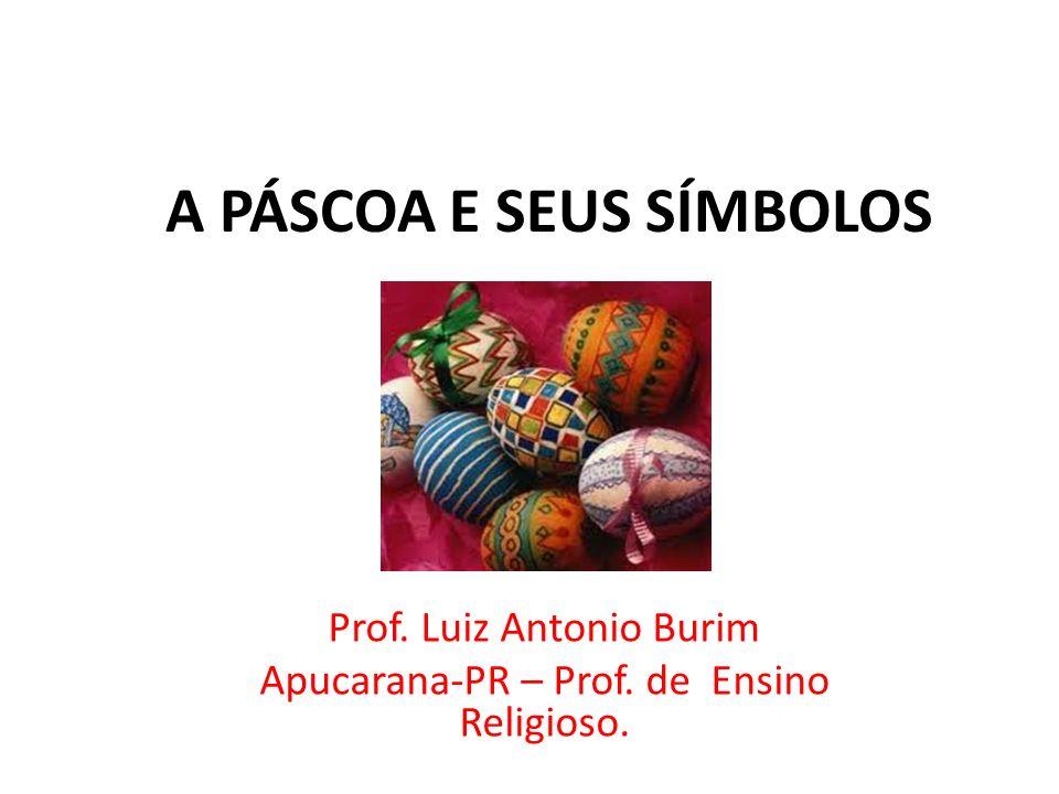 A PÁSCOA E SEUS SÍMBOLOS Prof. Luiz Antonio Burim Apucarana-PR – Prof. de Ensino Religioso.