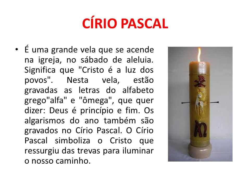 CÍRIO PASCAL É uma grande vela que se acende na igreja, no sábado de aleluia. Significa que