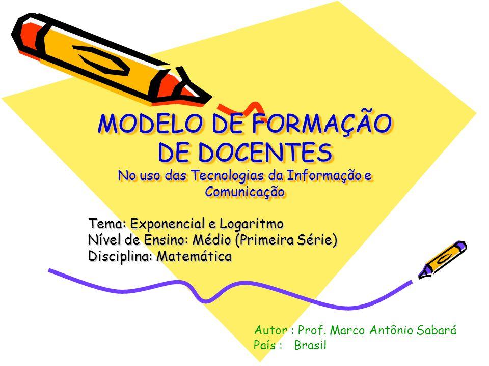 MODELO DE FORMAÇÃO DE DOCENTES No uso das Tecnologias da Informação e Comunicação Tema: Exponencial e Logaritmo Nível de Ensino: Médio (Primeira Série