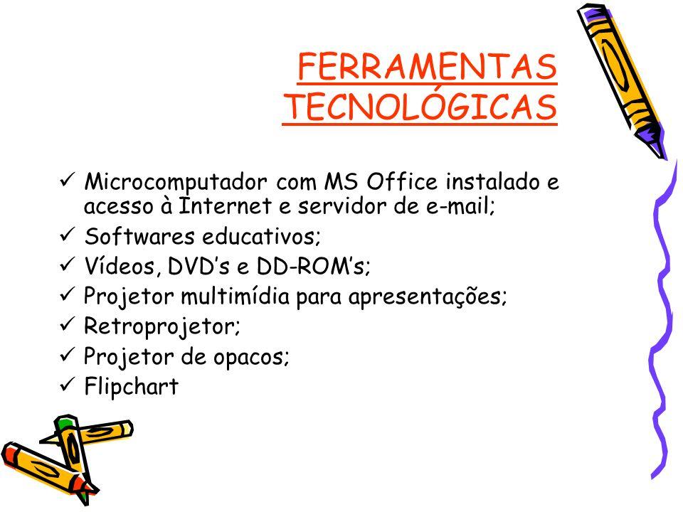FERRAMENTAS TECNOLÓGICAS Microcomputador com MS Office instalado e acesso à Internet e servidor de e-mail; Softwares educativos; Vídeos, DVDs e DD-ROM