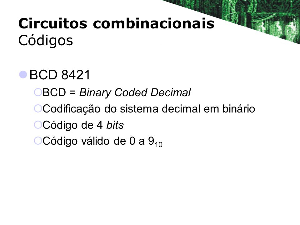Circuitos combinacionais Códigos BCD 8421 BCD = Binary Coded Decimal Codificação do sistema decimal em binário Código de 4 bits Código válido de 0 a 9