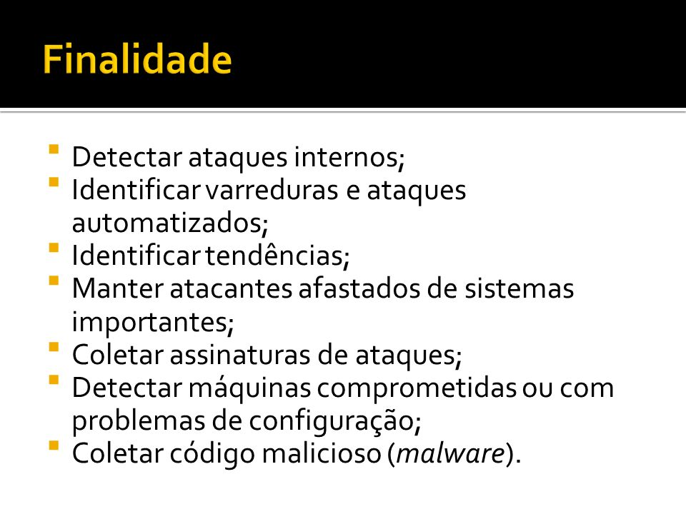 Detectar ataques internos; Identificar varreduras e ataques automatizados; Identificar tendências; Manter atacantes afastados de sistemas importantes;