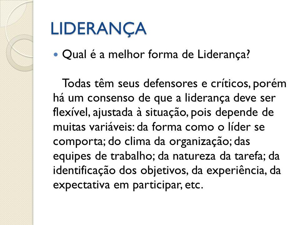 LIDERANÇA Qual é a melhor forma de Liderança? Todas têm seus defensores e críticos, porém há um consenso de que a liderança deve ser flexível, ajustad