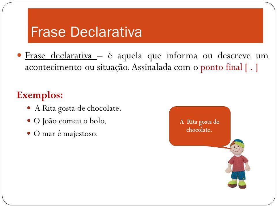 Frase Declarativa Frase declarativa – é aquela que informa ou descreve um acontecimento ou situação. Assinalada com o ponto final [. ] Exemplos: A Rit