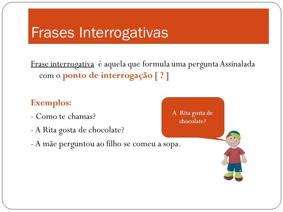 Frases Interrogativas Frase interrogativa é aquela que formula uma pergunta Assinalada com o ponto de interrogação [ ? ] Exemplos: - Como te chamas? -