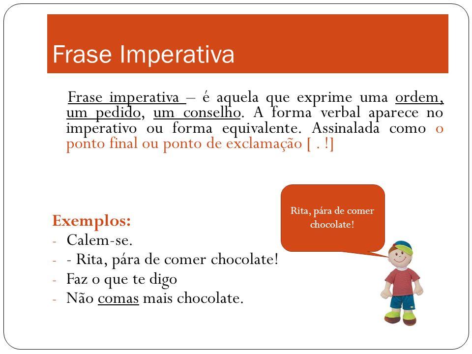 Frase Imperativa Frase imperativa – é aquela que exprime uma ordem, um pedido, um conselho. A forma verbal aparece no imperativo ou forma equivalente.