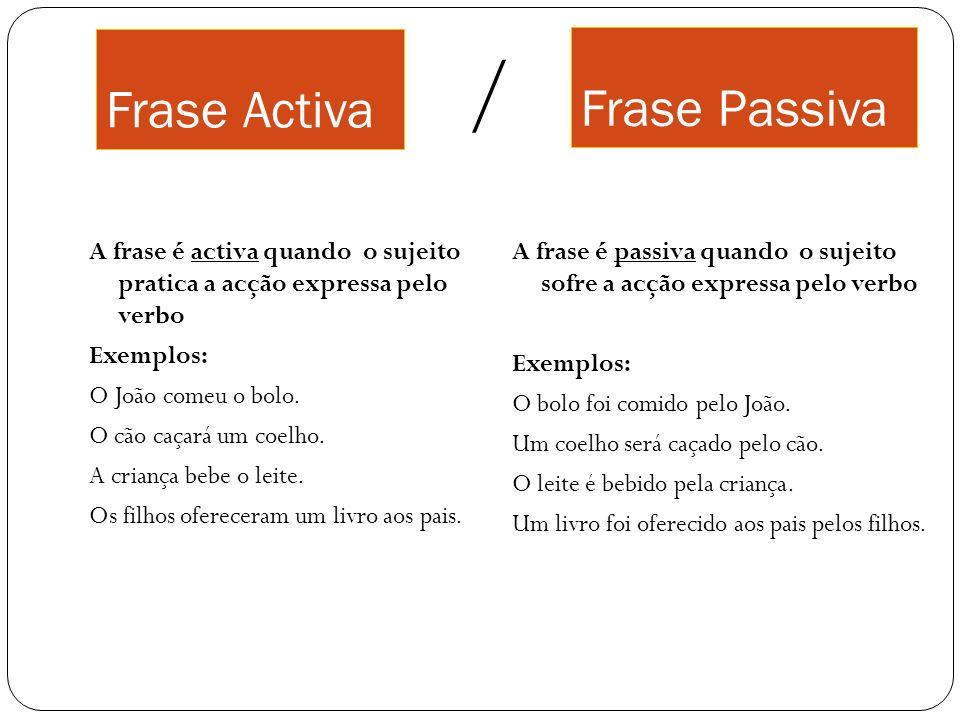 Frase Activa A frase é activa quando o sujeito pratica a acção expressa pelo verbo Exemplos: O João comeu o bolo. O cão caçará um coelho. A criança be