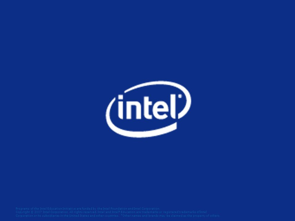 Programs of the Intel Education Initiative are funded by the Intel Foundation and Intel Corporation. Copyright © 2007 Intel Corporation. All rights re