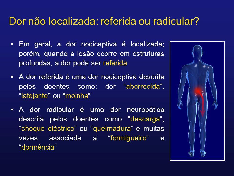 Dor não localizada: referida ou radicular? Em geral, a dor nociceptiva é localizada; porém, quando a lesão ocorre em estruturas profundas, a dor pode