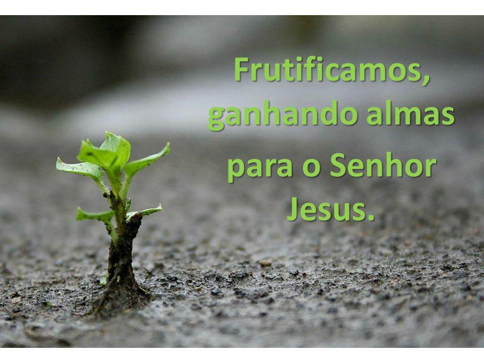 Frutificamos, ganhando almas para o Senhor Jesus.