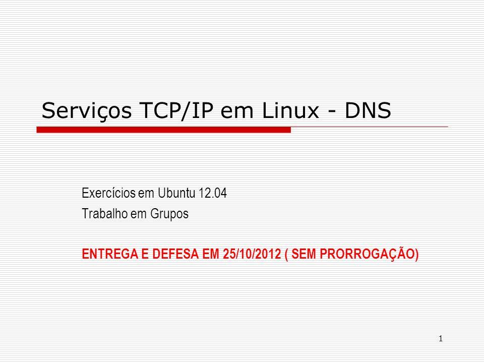 1 Serviços TCP/IP em Linux - DNS Exercícios em Ubuntu 12.04 Trabalho em Grupos ENTREGA E DEFESA EM 25/10/2012 ( SEM PRORROGAÇÃO)