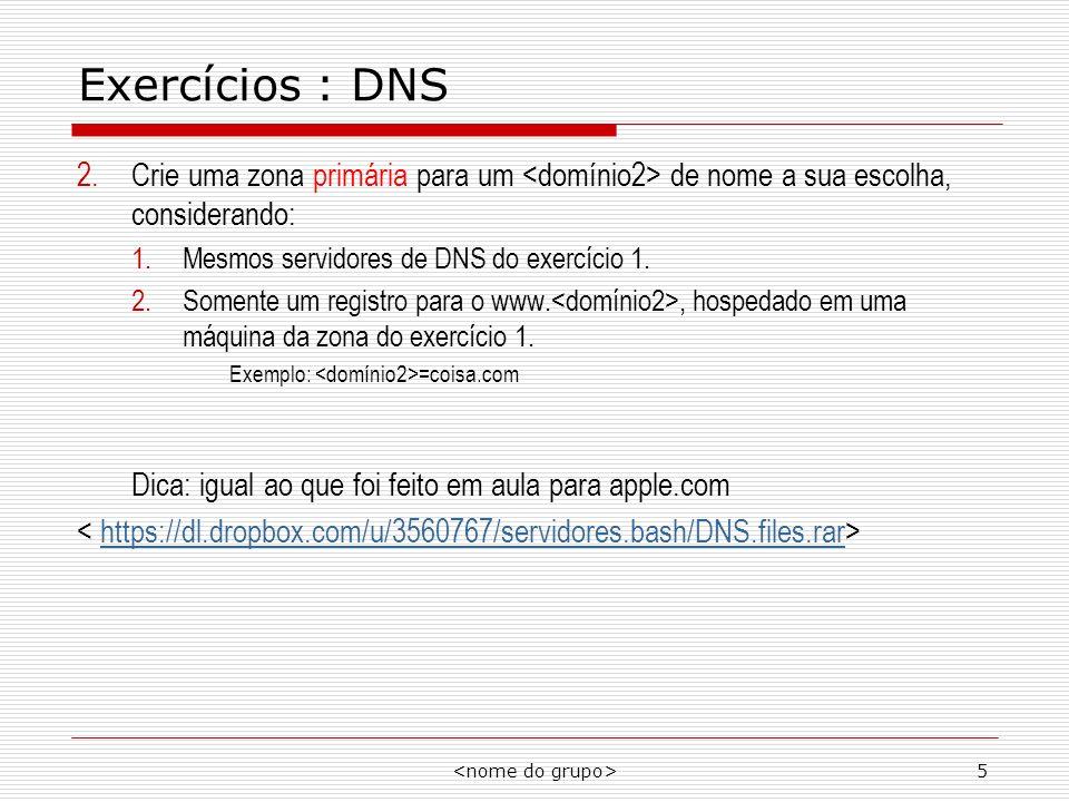 5 Exercícios : DNS 2.Crie uma zona primária para um de nome a sua escolha, considerando: 1.Mesmos servidores de DNS do exercício 1. 2.Somente um regis