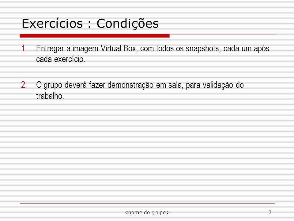 7 Exercícios : Condições 1.Entregar a imagem Virtual Box, com todos os snapshots, cada um após cada exercício. 2.O grupo deverá fazer demonstração em