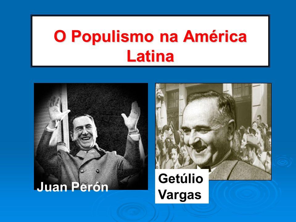 O Populismo na América Latina Juan Perón Getúlio Vargas