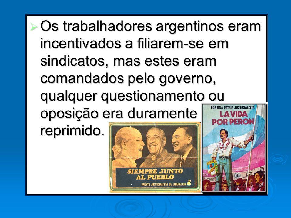 Os trabalhadores argentinos eram incentivados a filiarem-se em sindicatos, mas estes eram comandados pelo governo, qualquer questionamento ou oposição