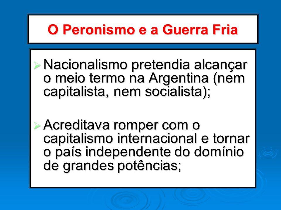 O Peronismo e a Guerra Fria Nacionalismo pretendia alcançar o meio termo na Argentina (nem capitalista, nem socialista); Nacionalismo pretendia alcanç