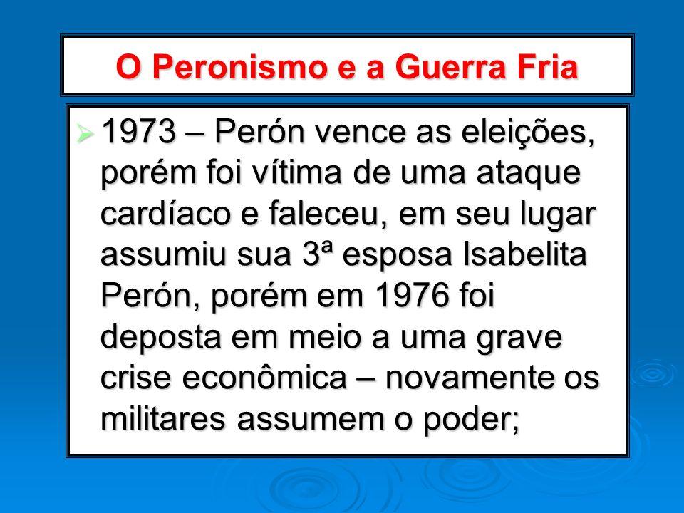 O Peronismo e a Guerra Fria 1973 – Perón vence as eleições, porém foi vítima de uma ataque cardíaco e faleceu, em seu lugar assumiu sua 3ª esposa Isab