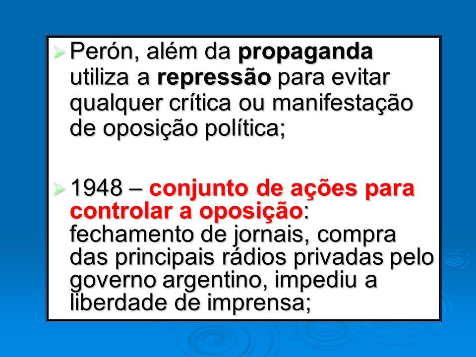 Perón, além da propaganda utiliza a repressão para evitar qualquer crítica ou manifestação de oposição política; Perón, além da propaganda utiliza a r