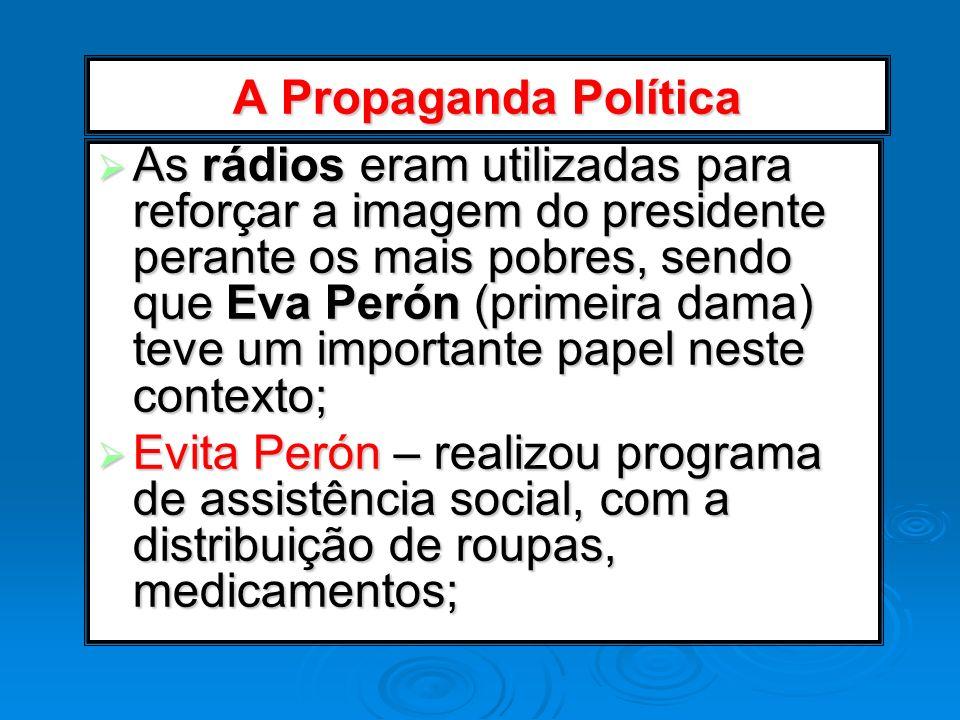 A Propaganda Política As rádios eram utilizadas para reforçar a imagem do presidente perante os mais pobres, sendo que Eva Perón (primeira dama) teve