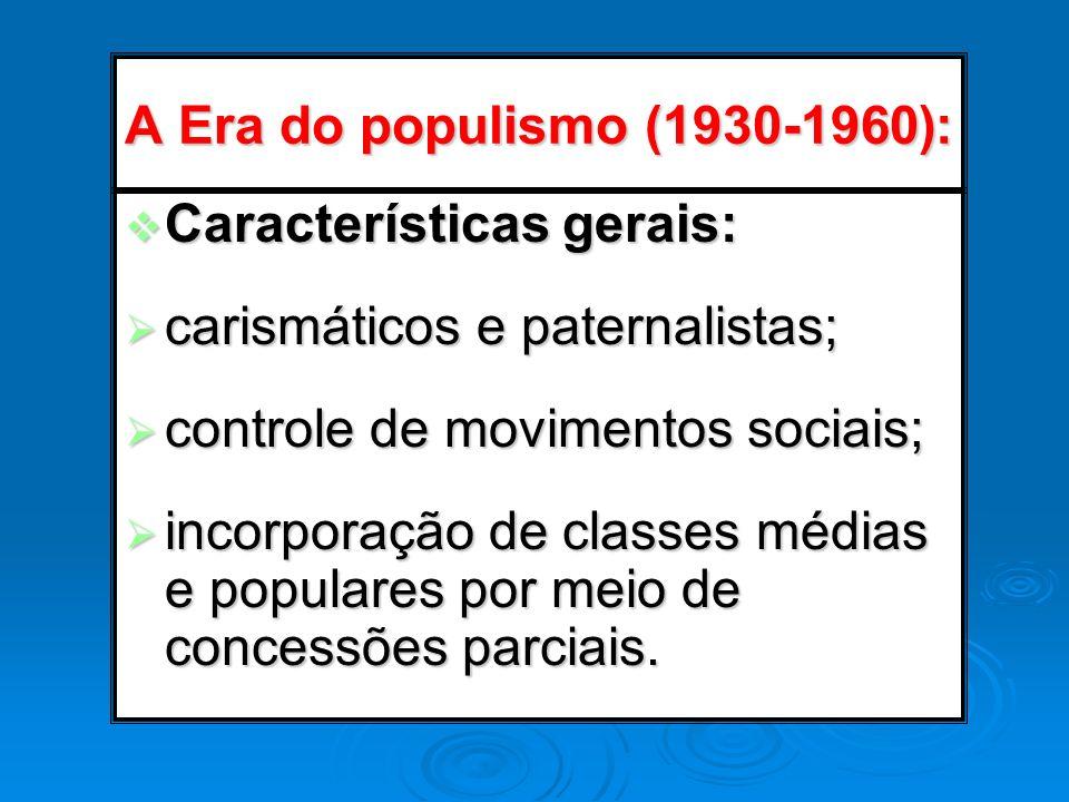A Era do populismo (1930-1960): Características gerais: Características gerais: carismáticos e paternalistas; carismáticos e paternalistas; controle d