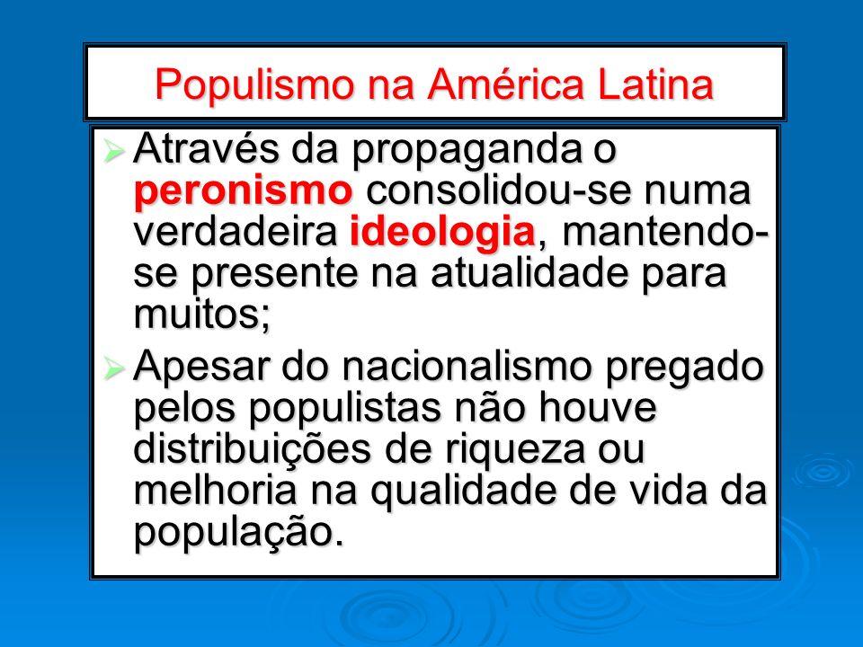 Populismo na América Latina Através da propaganda o peronismo consolidou-se numa verdadeira ideologia, mantendo- se presente na atualidade para muitos