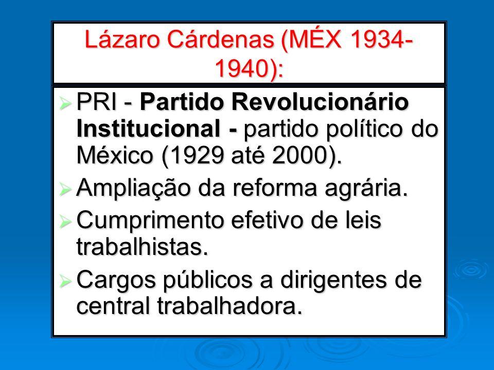 Lázaro Cárdenas (MÉX 1934- 1940): PRI - Partido Revolucionário Institucional - partido político do México (1929 até 2000). PRI - Partido Revolucionári